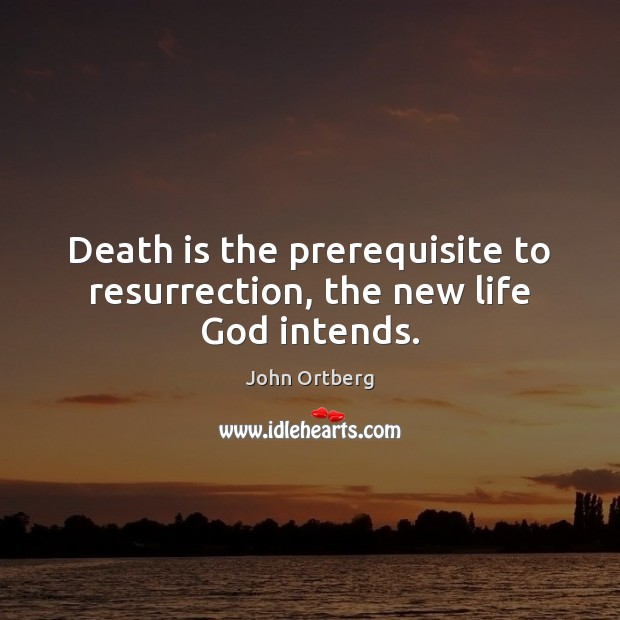 Death is the prerequisite to resurrection, the new life God intends. John Ortberg Picture Quote