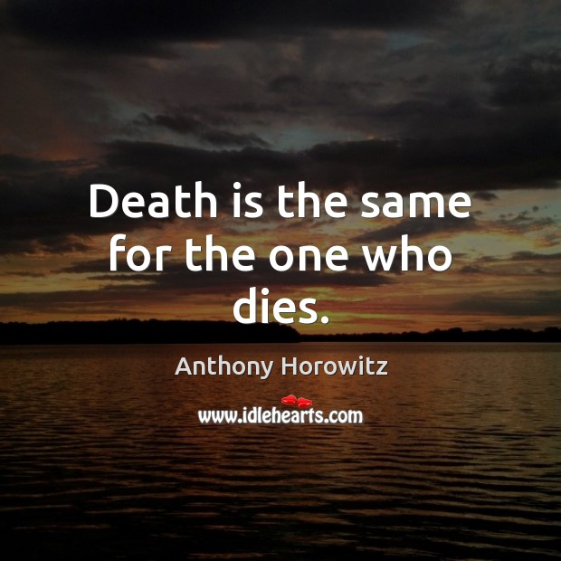 Image, Death is the same for the one who dies.