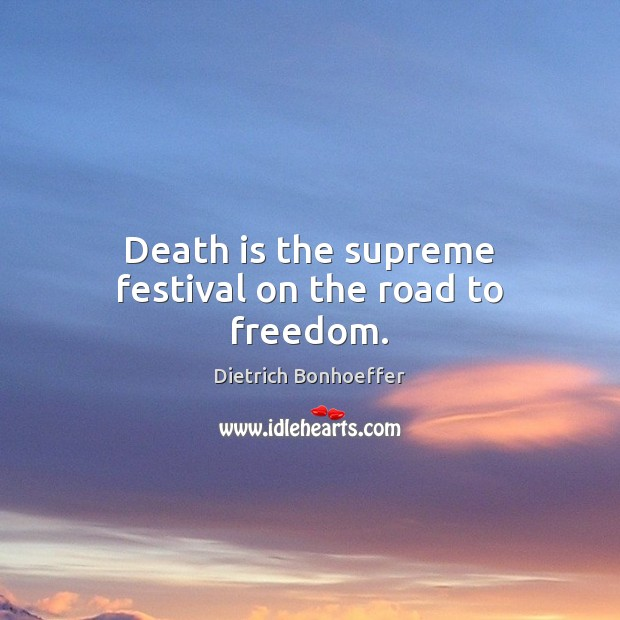 Death is the supreme festival on the road to freedom. Dietrich Bonhoeffer Picture Quote