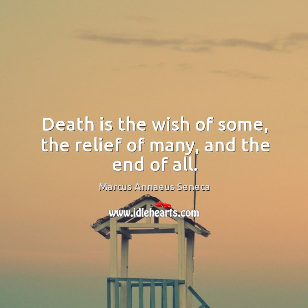 Death is the wish of some, the relief of many, and the end of all. Marcus Annaeus Seneca Picture Quote