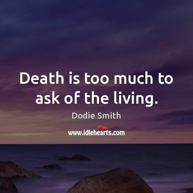 Death is too much to ask of the living. Image