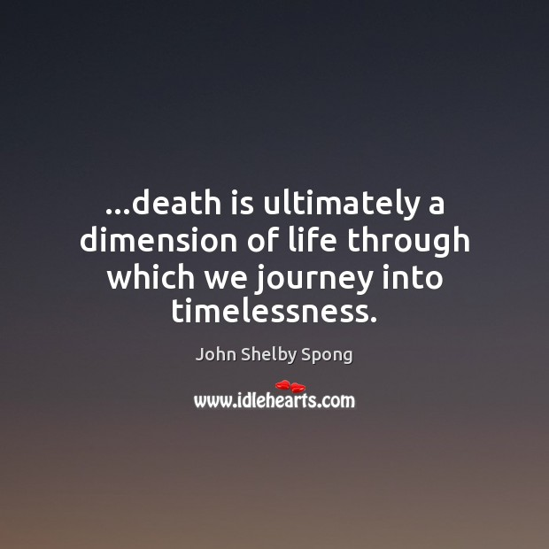…death is ultimately a dimension of life through which we journey into timelessness. John Shelby Spong Picture Quote