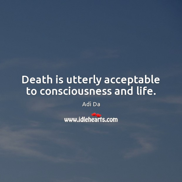Image, Death is utterly acceptable to consciousness and life.