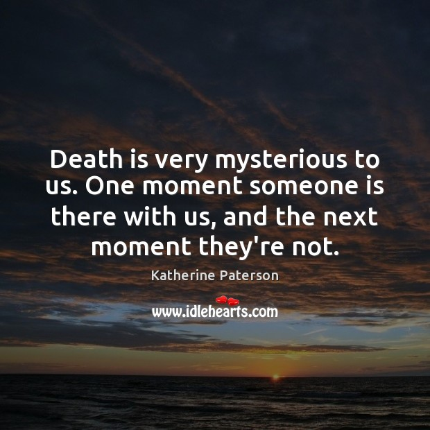 Death is very mysterious to us. One moment someone is there with Image