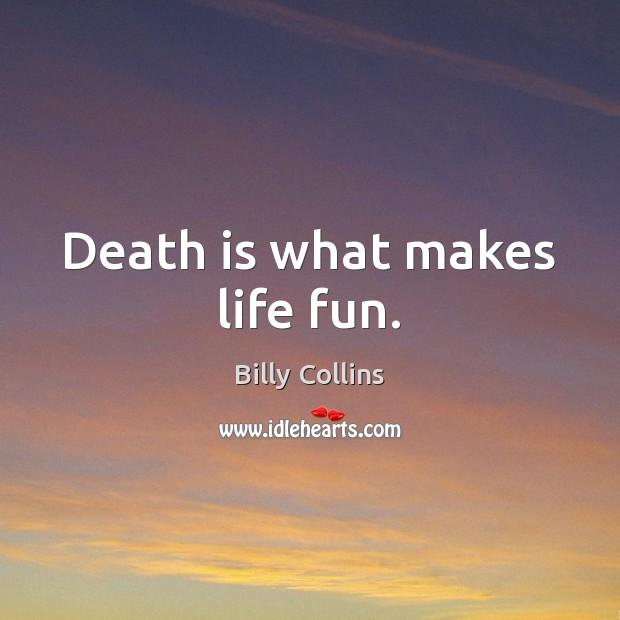 Image, Death is what makes life fun.