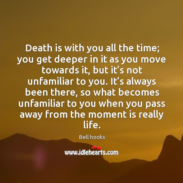 Image, Death is with you all the time; you get deeper in it as you move towards it