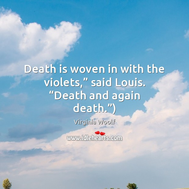 """Death is woven in with the violets,"""" said Louis. """"Death and again death."""") Virginia Woolf Picture Quote"""