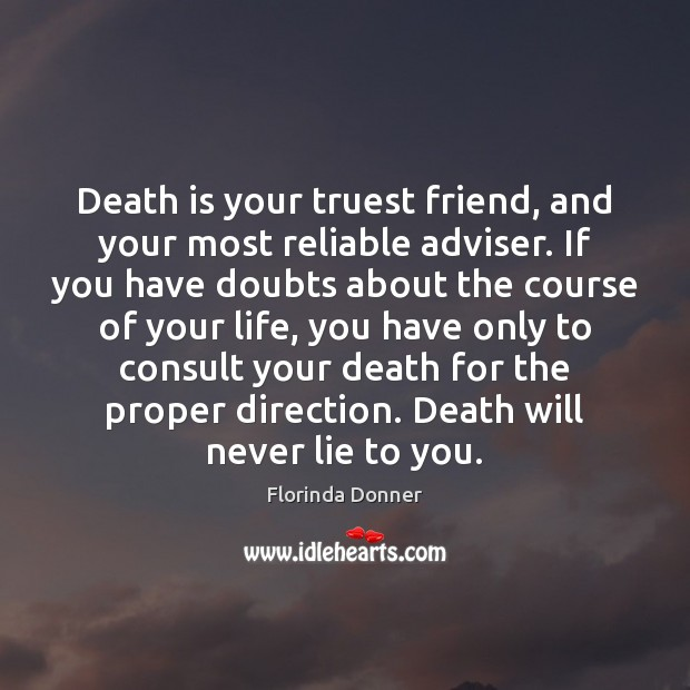 Death is your truest friend, and your most reliable adviser. If you Image