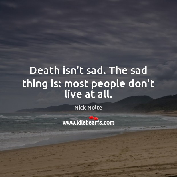 Death isn't sad. The sad thing is: most people don't live at all. Nick Nolte Picture Quote
