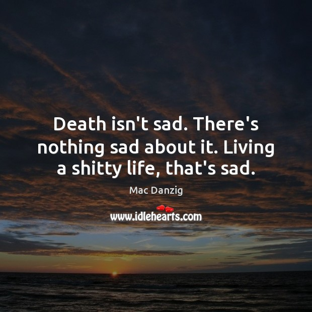 Death isn't sad. There's nothing sad about it. Living a shitty life, that's sad. Image