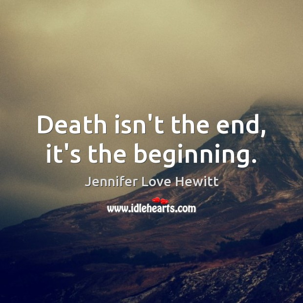 Death isn't the end, it's the beginning. Jennifer Love Hewitt Picture Quote