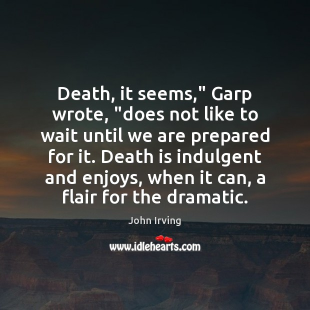 """Death, it seems,"""" Garp wrote, """"does not like to wait until we John Irving Picture Quote"""