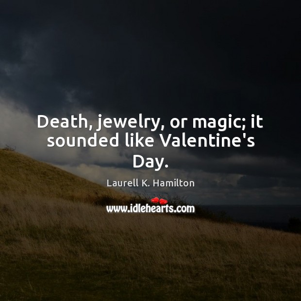 Image, Death, jewelry, or magic; it sounded like Valentine's Day.