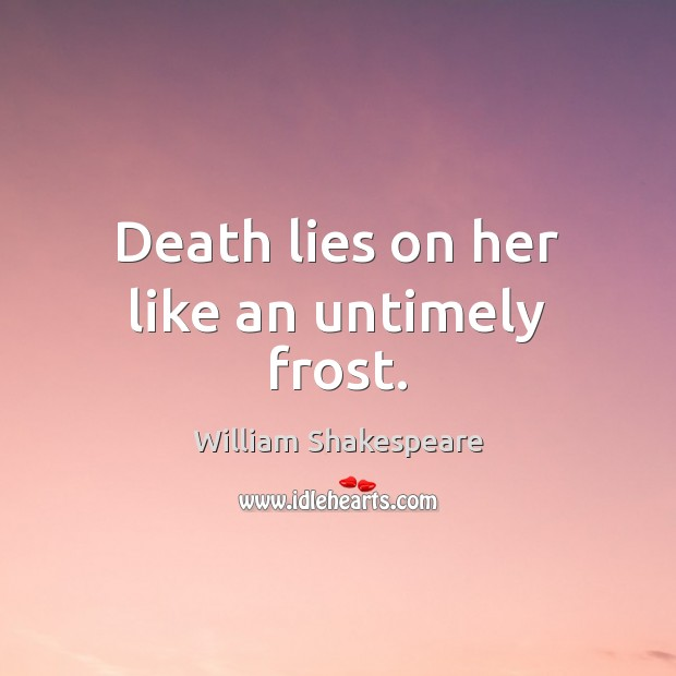 Death lies on her like an untimely frost. Image