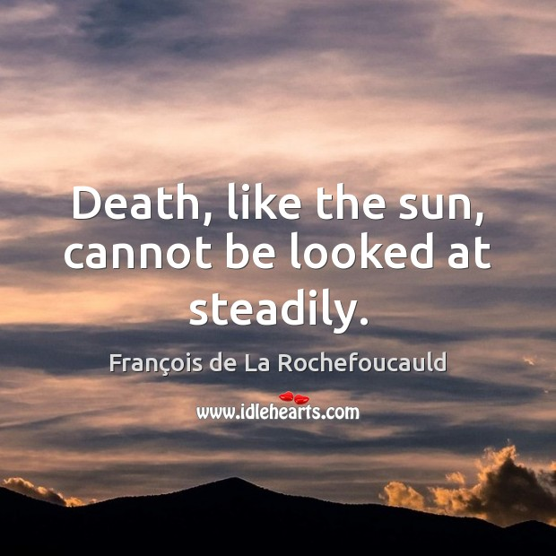 Image, Death, like the sun, cannot be looked at steadily.