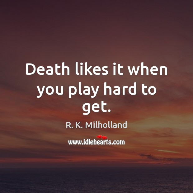 Death likes it when you play hard to get. Image