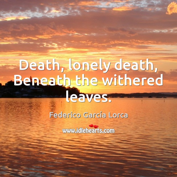 Death, lonely death, Beneath the withered leaves. Lonely Quotes Image
