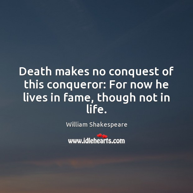 Image, Death makes no conquest of this conqueror: For now he lives in fame, though not in life.