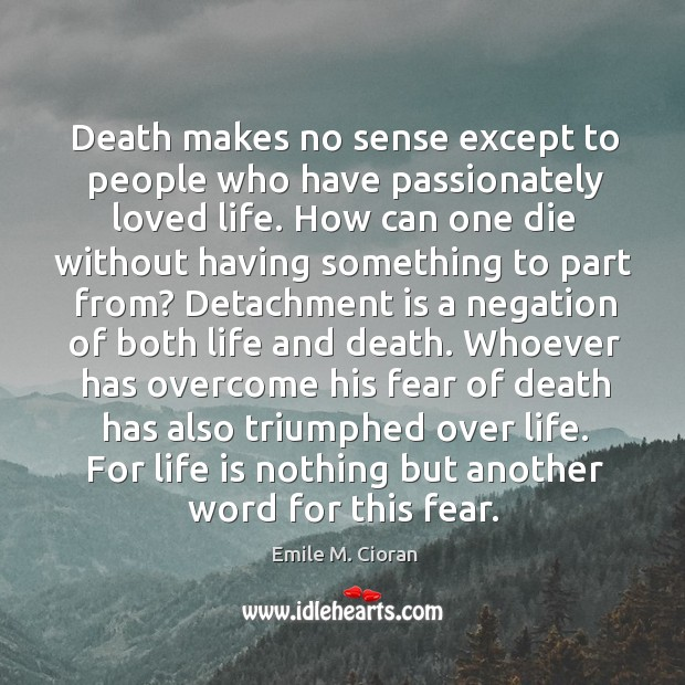 Death makes no sense except to people who have passionately loved life. Image
