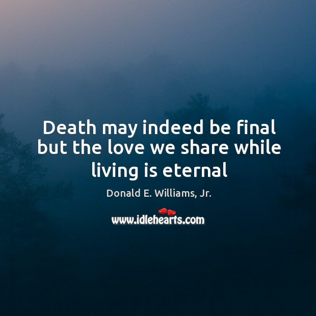 Death may indeed be final but the love we share while living is eternal Image