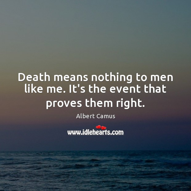Death means nothing to men like me. It's the event that proves them right. Image