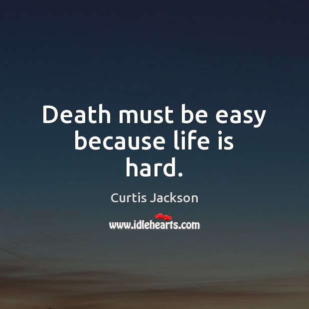 Death must be easy because life is hard. Life is Hard Quotes Image