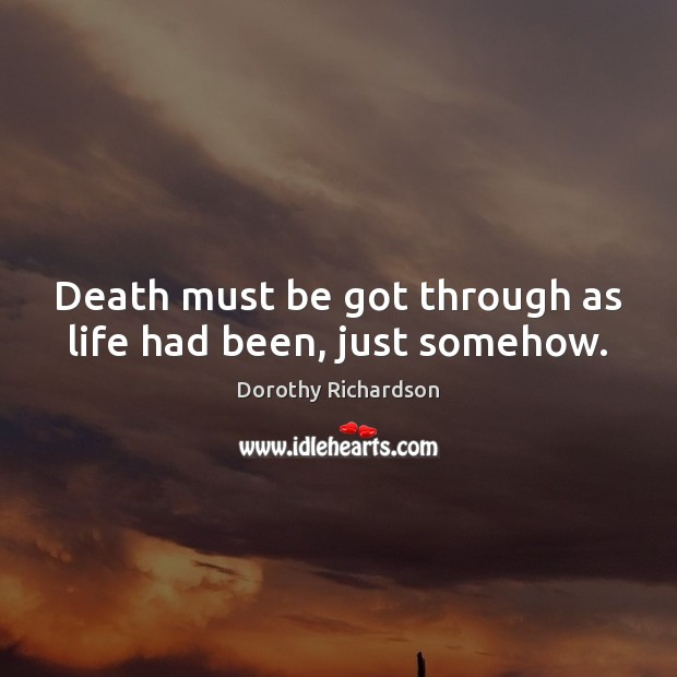 Death must be got through as life had been, just somehow. Image