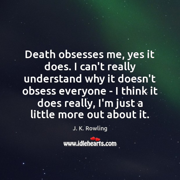 Death obsesses me, yes it does. I can't really understand why it Image