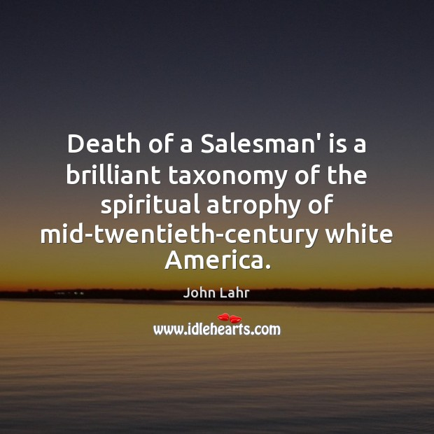 Death of a Salesman' is a brilliant taxonomy of the spiritual atrophy John Lahr Picture Quote