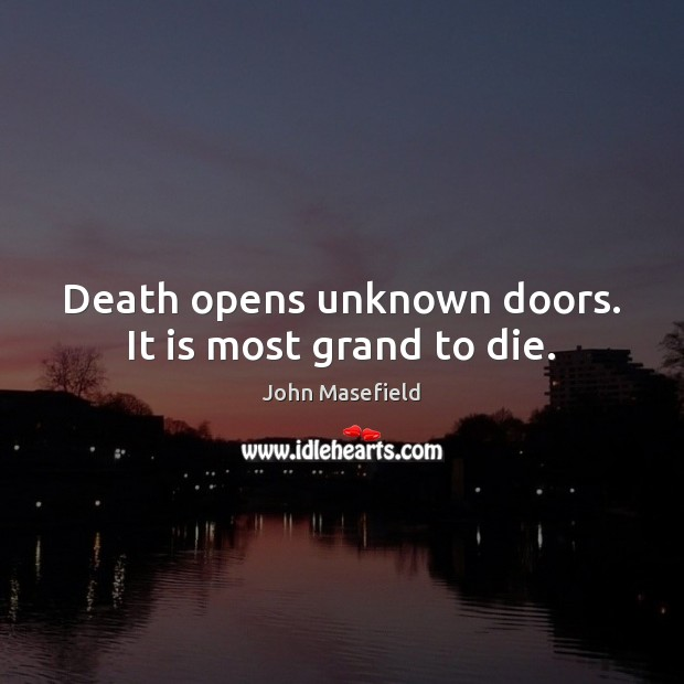 Death opens unknown doors. It is most grand to die. John Masefield Picture Quote
