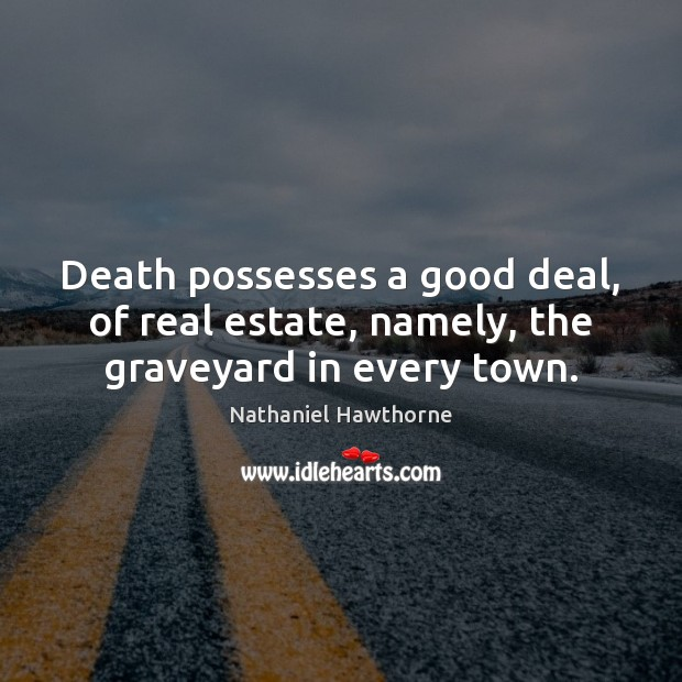 Death possesses a good deal, of real estate, namely, the graveyard in every town. Image