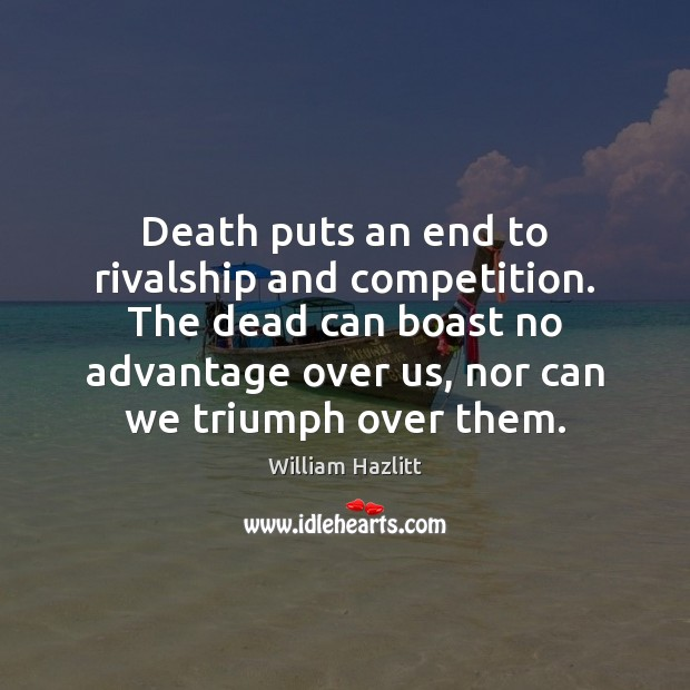 Image, Death puts an end to rivalship and competition. The dead can boast