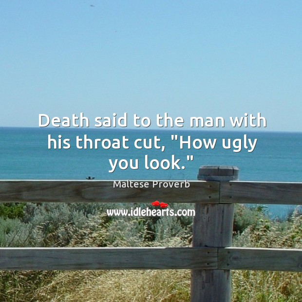 "Image, Death said to the man with his throat cut, ""how ugly you look."""