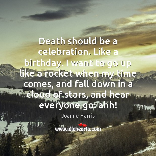 Death should be a celebration. Like a birthday. I want to go Joanne Harris Picture Quote