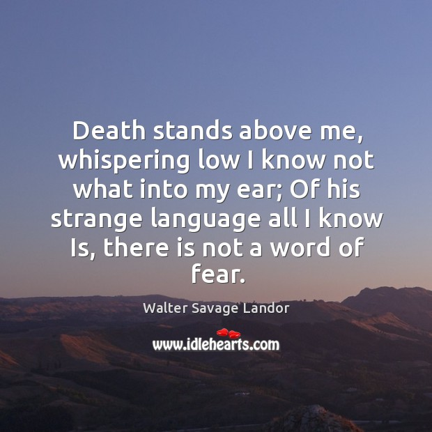 Death stands above me, whispering low I know not what into my Image