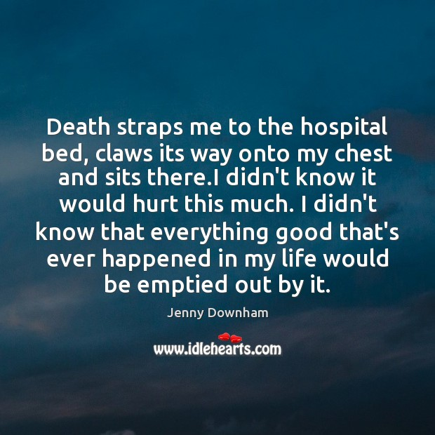 Death straps me to the hospital bed, claws its way onto my Jenny Downham Picture Quote