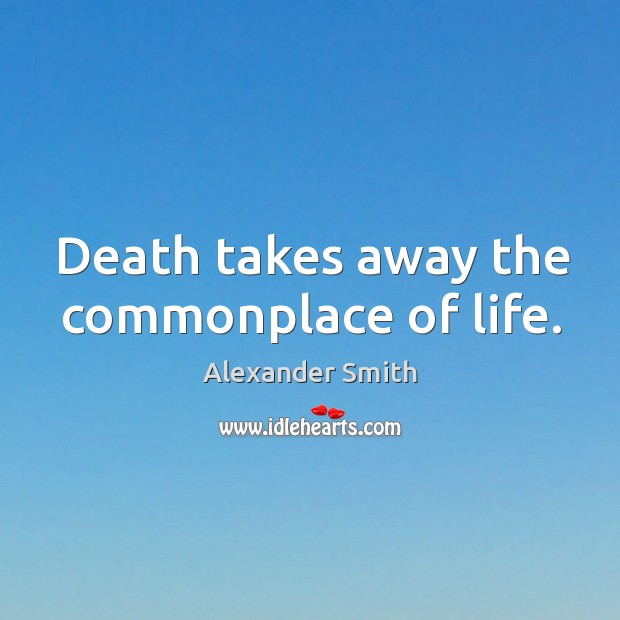 Death takes away the commonplace of life. Alexander Smith Picture Quote