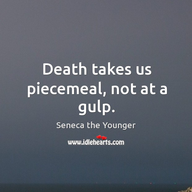 Death takes us piecemeal, not at a gulp. Image