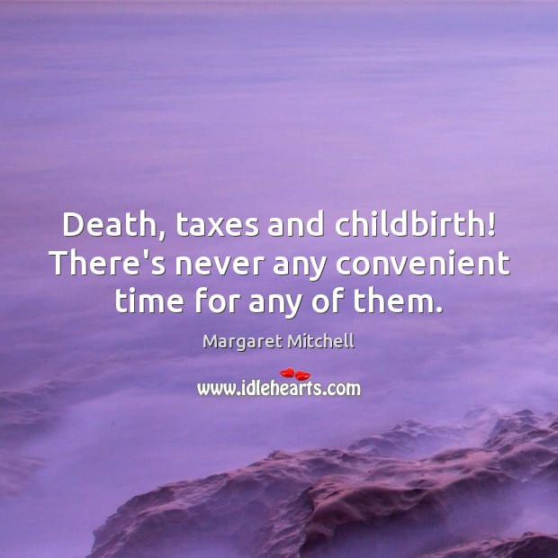 Death, taxes and childbirth! There's never any convenient time for any of them. Margaret Mitchell Picture Quote