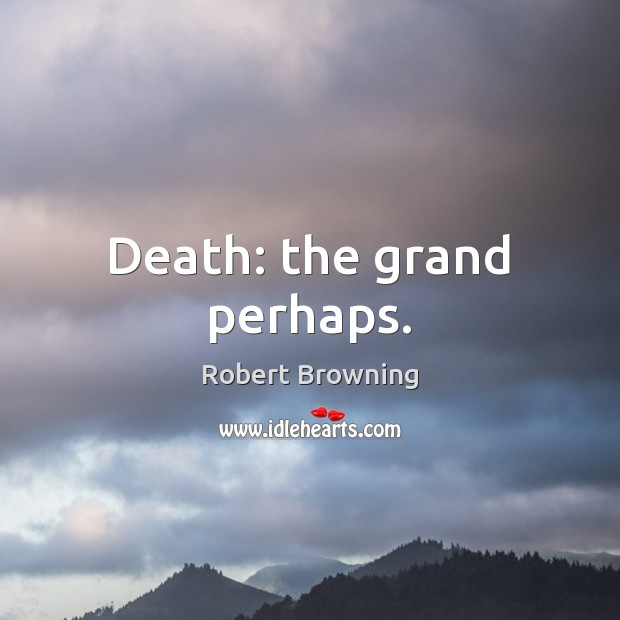 Death: the grand perhaps. Robert Browning Picture Quote
