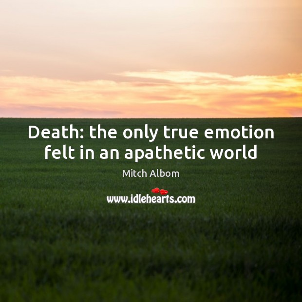 Death: the only true emotion felt in an apathetic world Mitch Albom Picture Quote