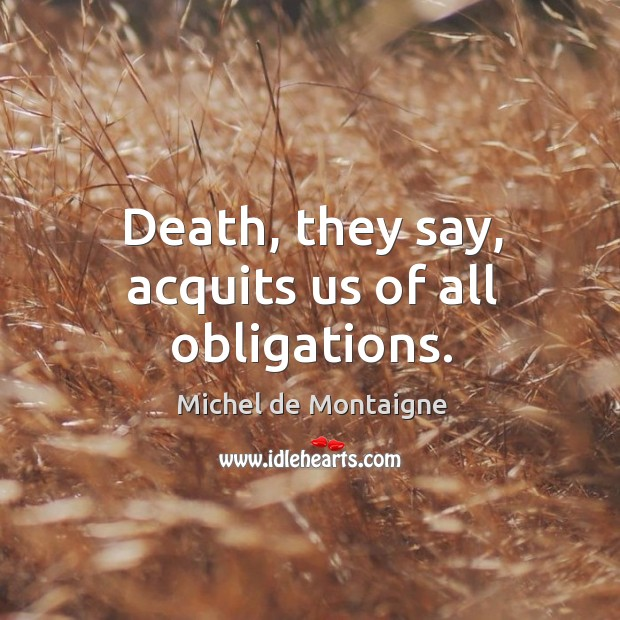 Image, Death, they say, acquits us of all obligations.