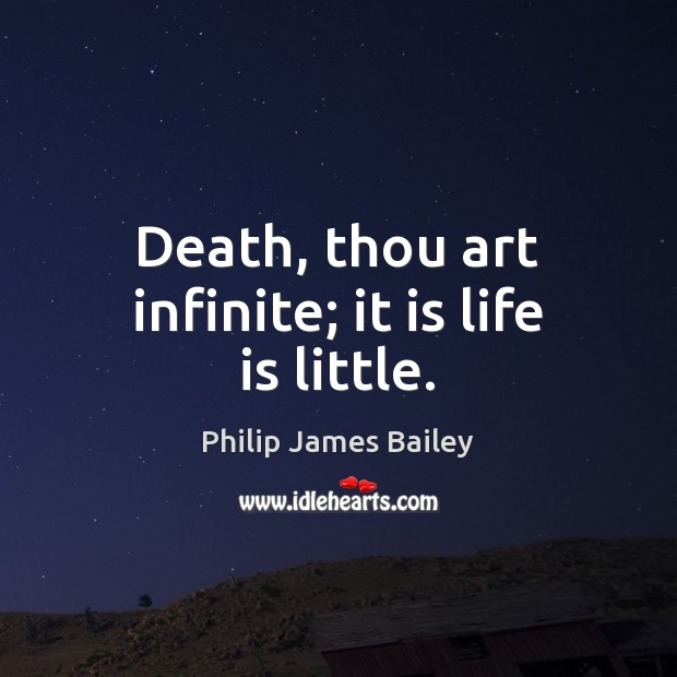 Death, thou art infinite; it is life is little. Philip James Bailey Picture Quote