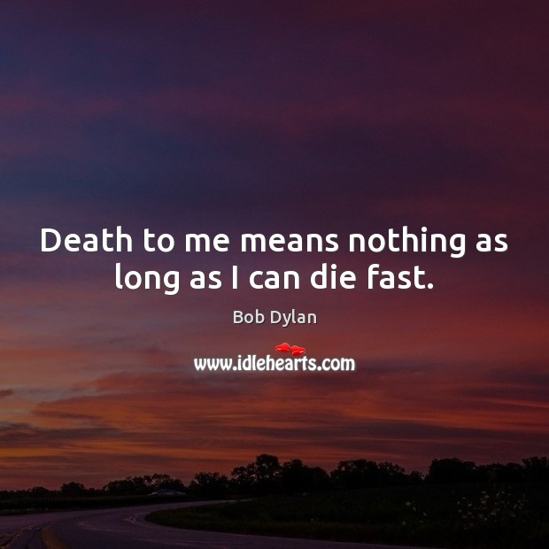 Image, Death to me means nothing as long as I can die fast.