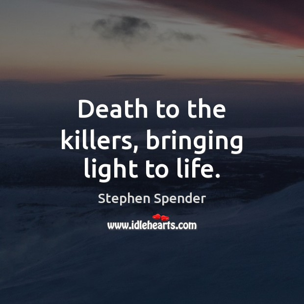 Death to the killers, bringing light to life. Stephen Spender Picture Quote