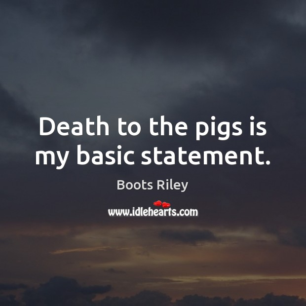 Image, Death to the pigs is my basic statement.