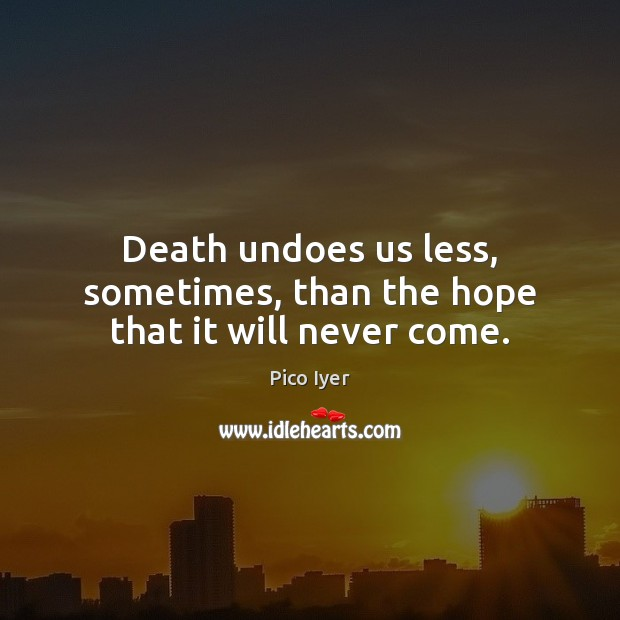 Death undoes us less, sometimes, than the hope that it will never come. Pico Iyer Picture Quote