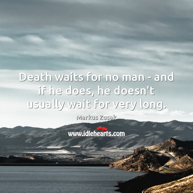 Death waits for no man – and if he does, he doesn't usually wait for very long. Markus Zusak Picture Quote