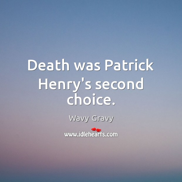 Death was Patrick Henry's second choice. Wavy Gravy Picture Quote