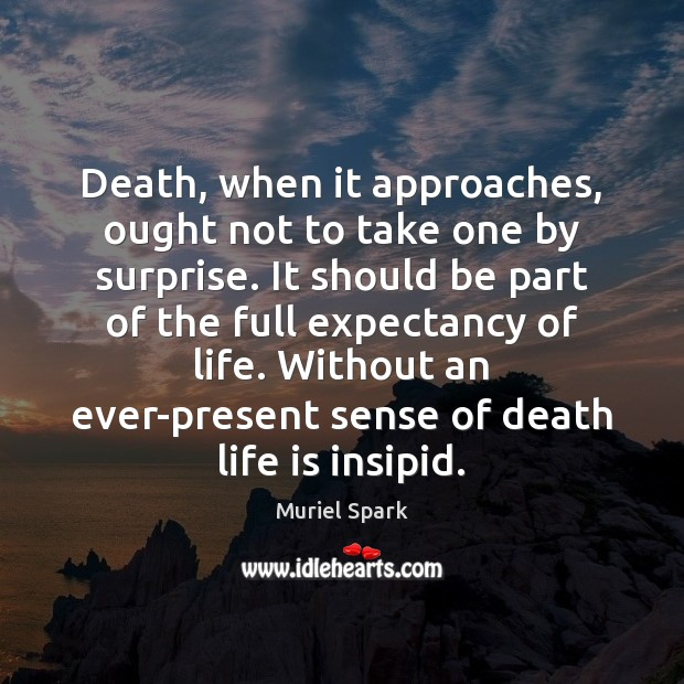 Death, when it approaches, ought not to take one by surprise. It Muriel Spark Picture Quote